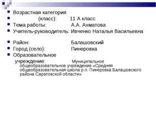 Возрастная категория (класс): 11 А класс Тема работы: А.А. Ахматова Учитель