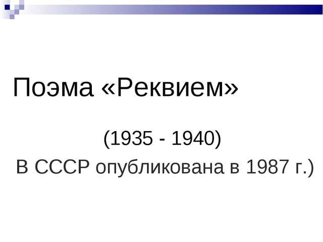 Поэма «Реквием» (1935 - 1940) В СССР опубликована в 1987 г.)