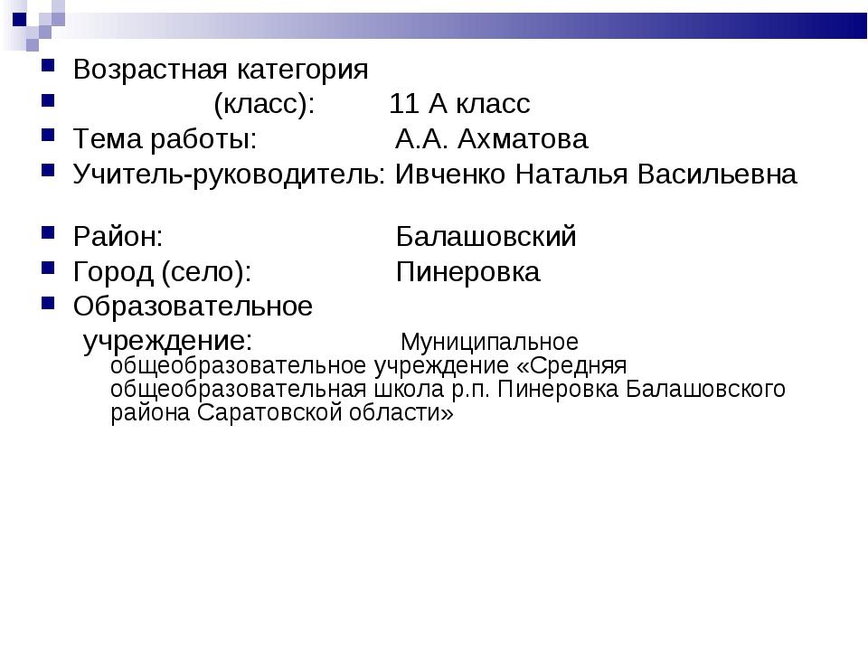 Возрастная категория (класс): 11 А класс Тема работы: А.А. Ахматова Учитель...