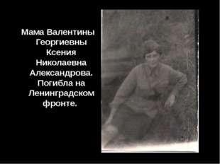 Мама Валентины Георгиевны Ксения Николаевна Александрова. Погибла на Ленингр