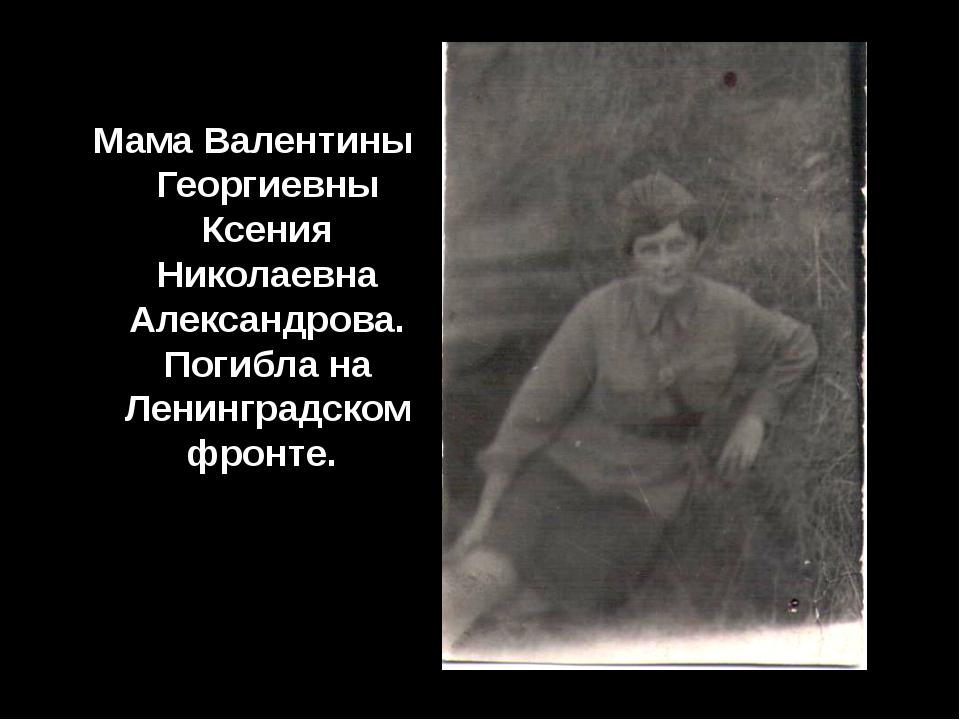 Мама Валентины Георгиевны Ксения Николаевна Александрова. Погибла на Ленингр...