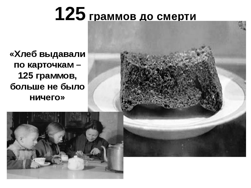125 граммов до смерти «Хлеб выдавали по карточкам – 125 граммов, больше не бы...