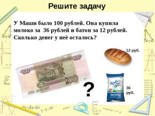 Решите задачу У Маши было 100 рублей. Она купила молоко за 36 рублей и батон
