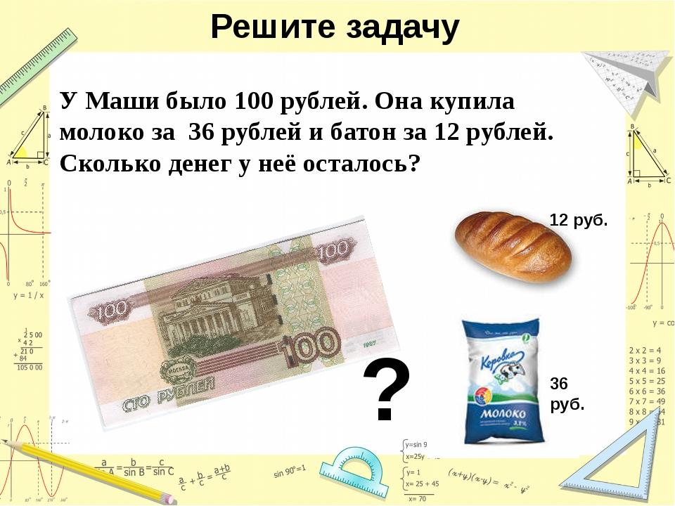 Решите задачу У Маши было 100 рублей. Она купила молоко за 36 рублей и батон...