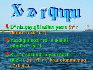 Dəniz,çay,göl adları yazın (hər birindən 3dənə) Yazdığın sözlərdən ikisini cü
