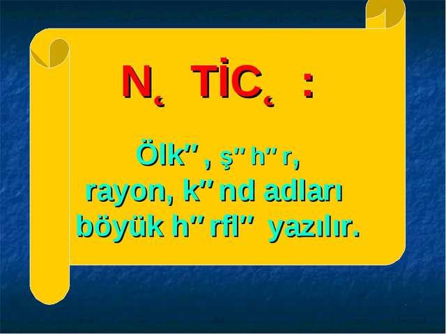 NƏTİCƏ: Ölkə, şəhər, rayon, kənd adları böyük hərflə yazılır.