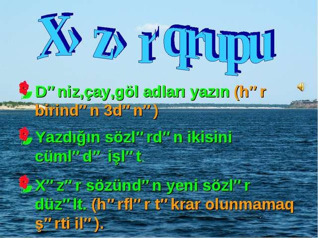 Dəniz,çay,göl adları yazın (hər birindən 3dənə) Yazdığın sözlərdən ikisini cü...
