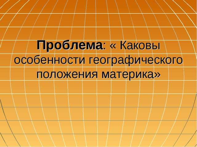 Проблема: « Каковы особенности географического положения материка»