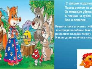 С зайцем подружился Перед волком не дрожал, От медведя убежал, А лисице на з