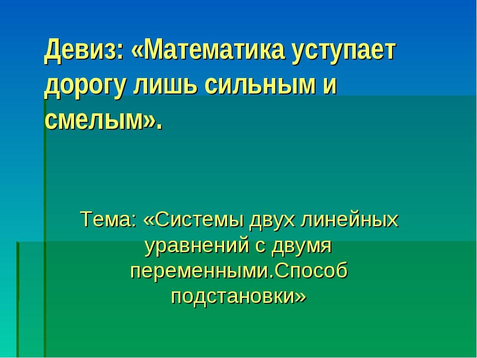 Девиз: «Математика уступает дорогу лишь сильным и смелым». Тема: «Системы дву...