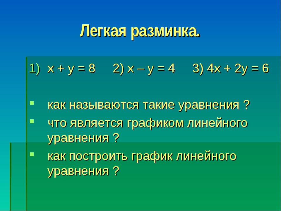 Легкая разминка. x + y = 8 2) x – y = 4 3) 4x + 2y = 6 как называются такие...