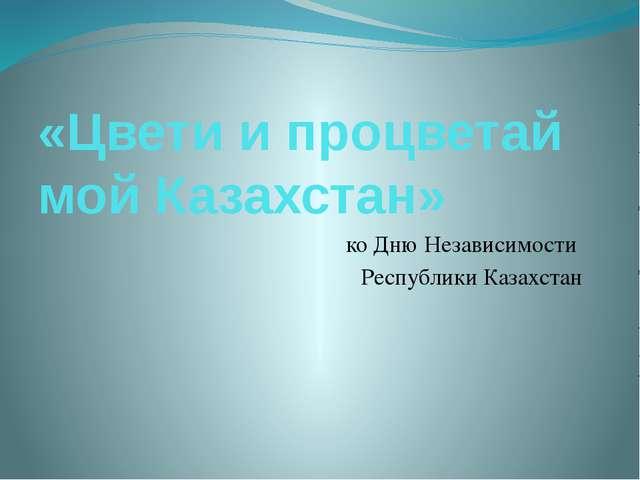 «Цвети и процветай мой Казахстан» ко Дню Независимости Республики Казахстан