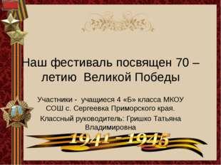 Наш фестиваль посвящен 70 – летию Великой Победы Участники - учащиеся 4 «Б» к