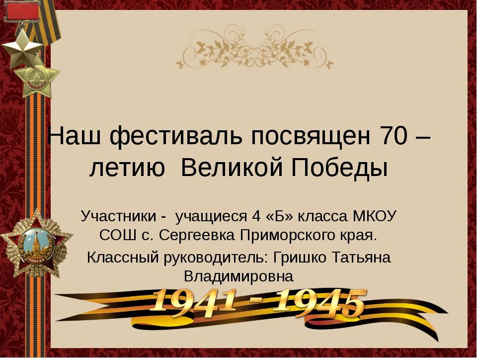 Наш фестиваль посвящен 70 – летию Великой Победы Участники - учащиеся 4 «Б» к...