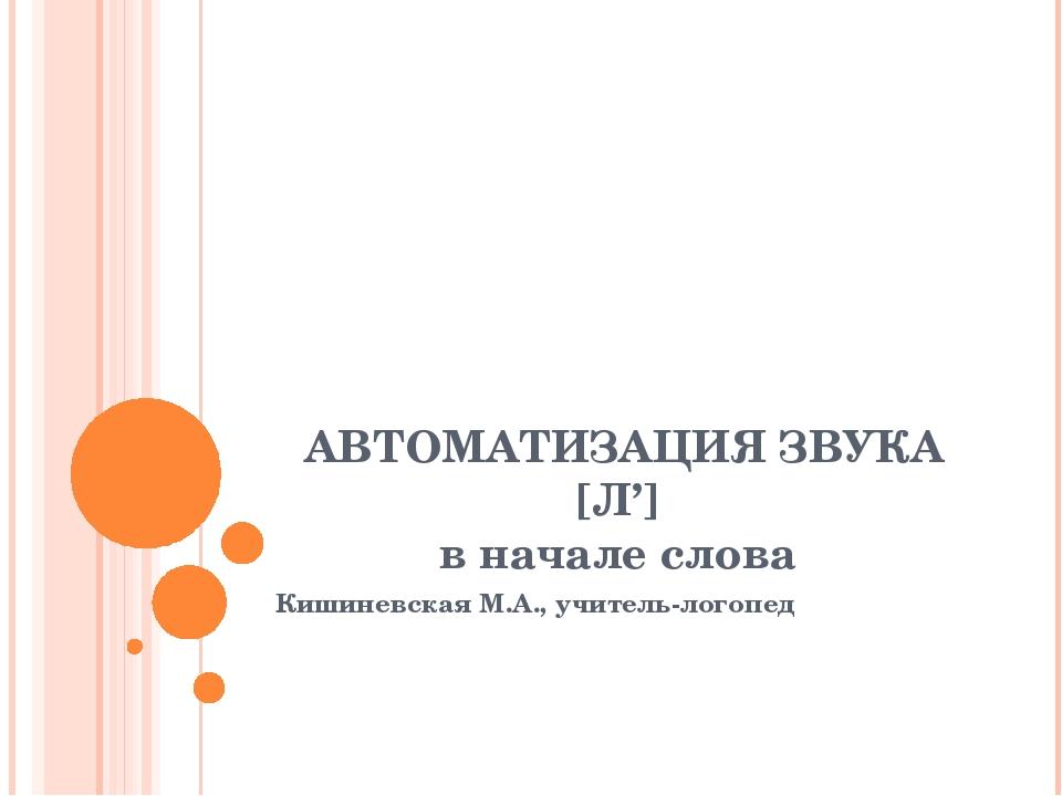 АВТОМАТИЗАЦИЯ ЗВУКА [Л'] в начале слова Кишиневская М.А., учитель-логопед