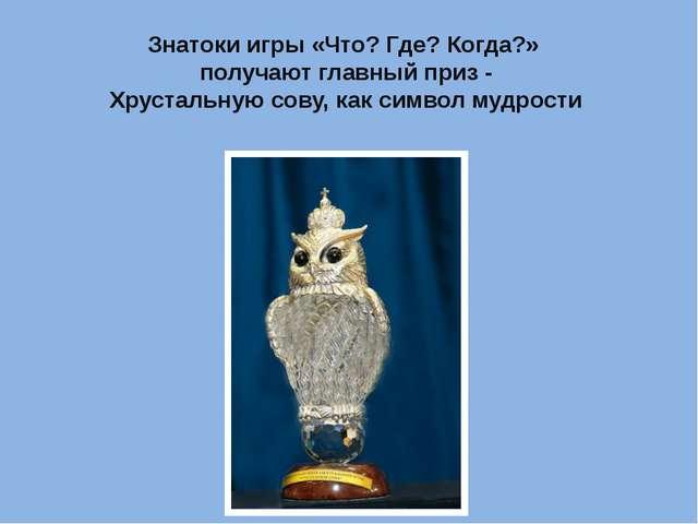 Знатоки игры «Что? Где? Когда?» получают главный приз - Хрустальную сову, как...