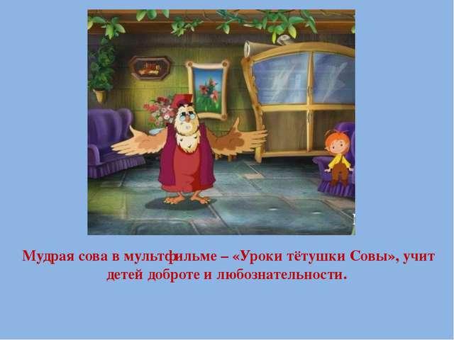 Мудрая сова в мультфильме – «Уроки тётушки Совы», учит детей доброте и любозн...