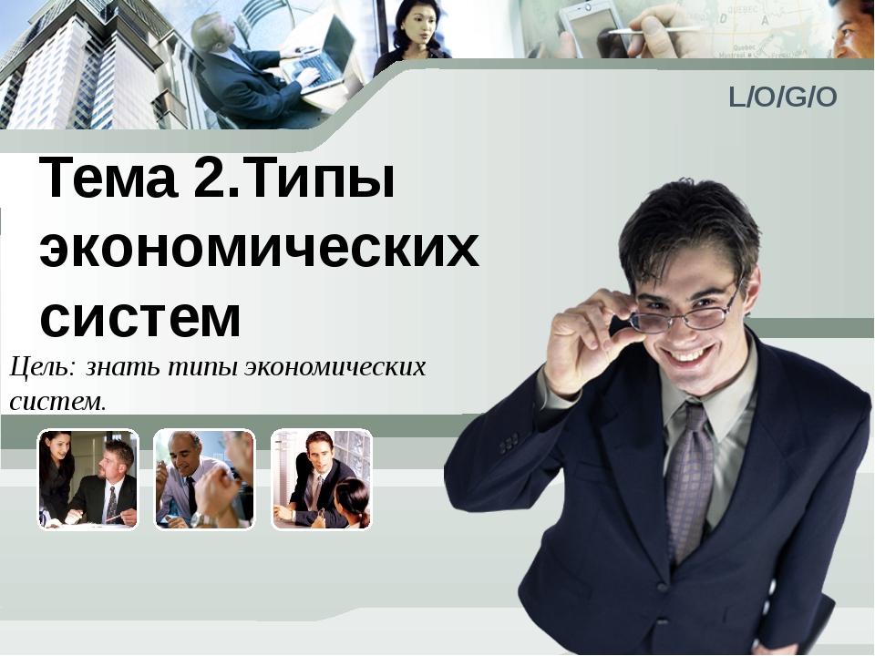 Тема 2.Типы экономических систем Цель: знать типы экономических систем. L/O/G/O