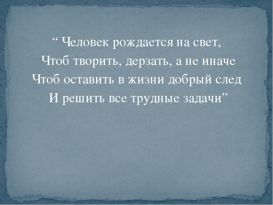 """"""" Человек рождается на свет, Чтоб творить, дерзать, а не иначе Чтоб оставить..."""