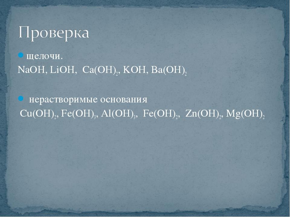щелочи. NaOH, LiOH, Ca(OH)2, KОН, Ba(OH)2 нерастворимые основания Cu(OH)2, Fe...