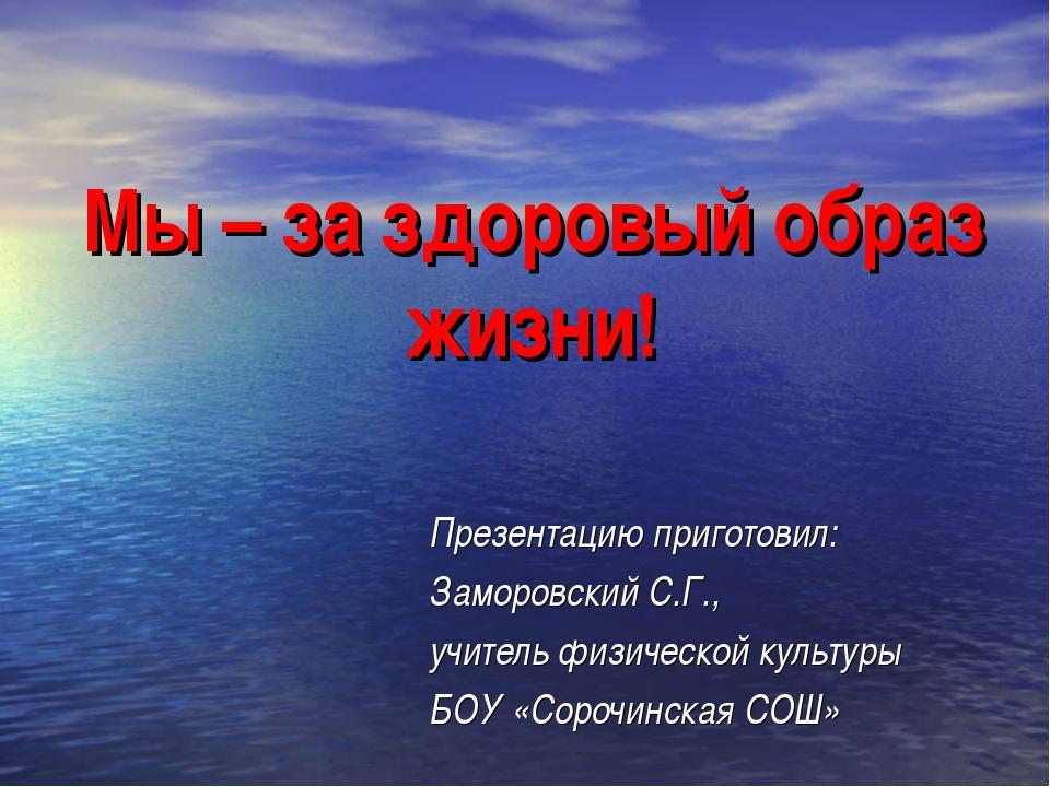 Мы – за здоровый образ жизни! Презентацию приготовил: Заморовский С.Г., учи...