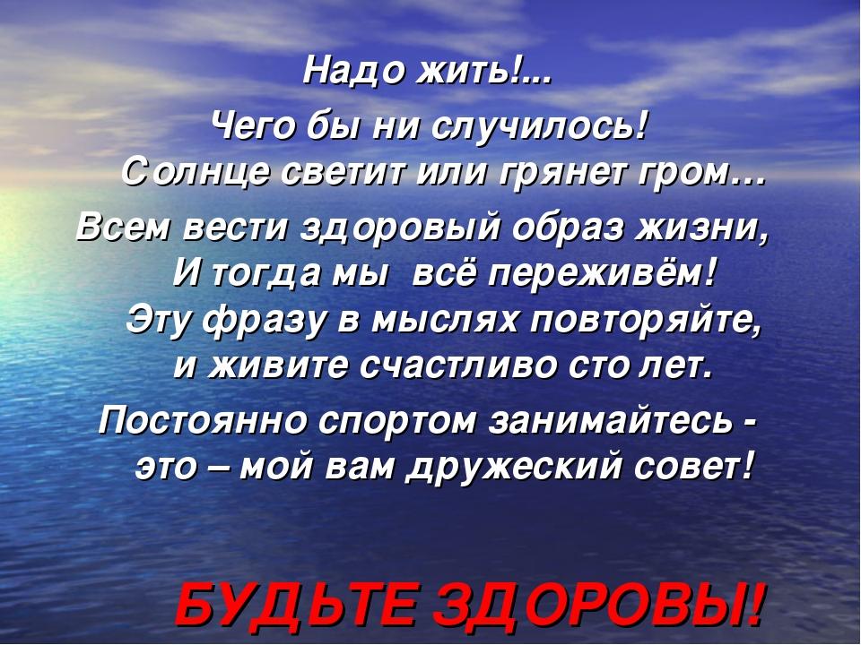 Надо жить!... Чего бы ни случилось! Солнце светит или грянет гром… Всем вести...