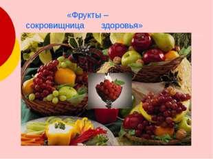 «Фрукты – сокровищница здоровья» Фрукты очень полезны. В них есть все витами