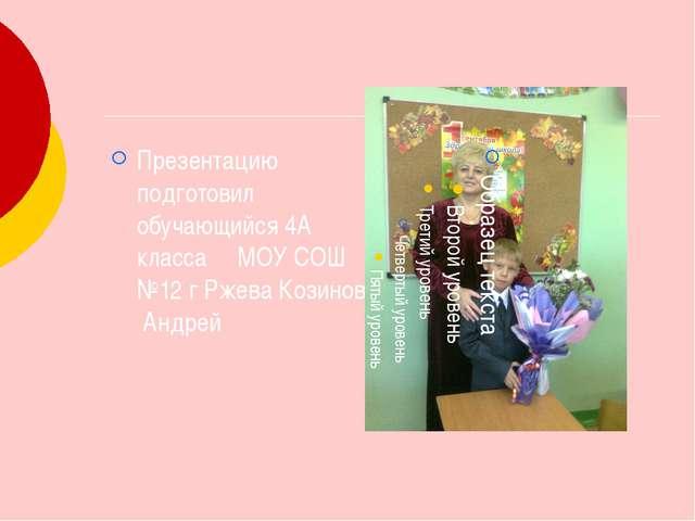 Презентацию подготовил обучающийся 4А класса МОУ СОШ №12 г Ржева Козинов Анд...