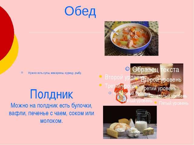 Обед Нужно есть супы, макароны, курицу, рыбу. Полдник Можно на полдник есть...