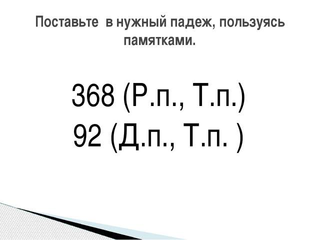 368 (Р.п., Т.п.) 92 (Д.п., Т.п. ) Поставьте в нужный падеж, пользуясь памятка...