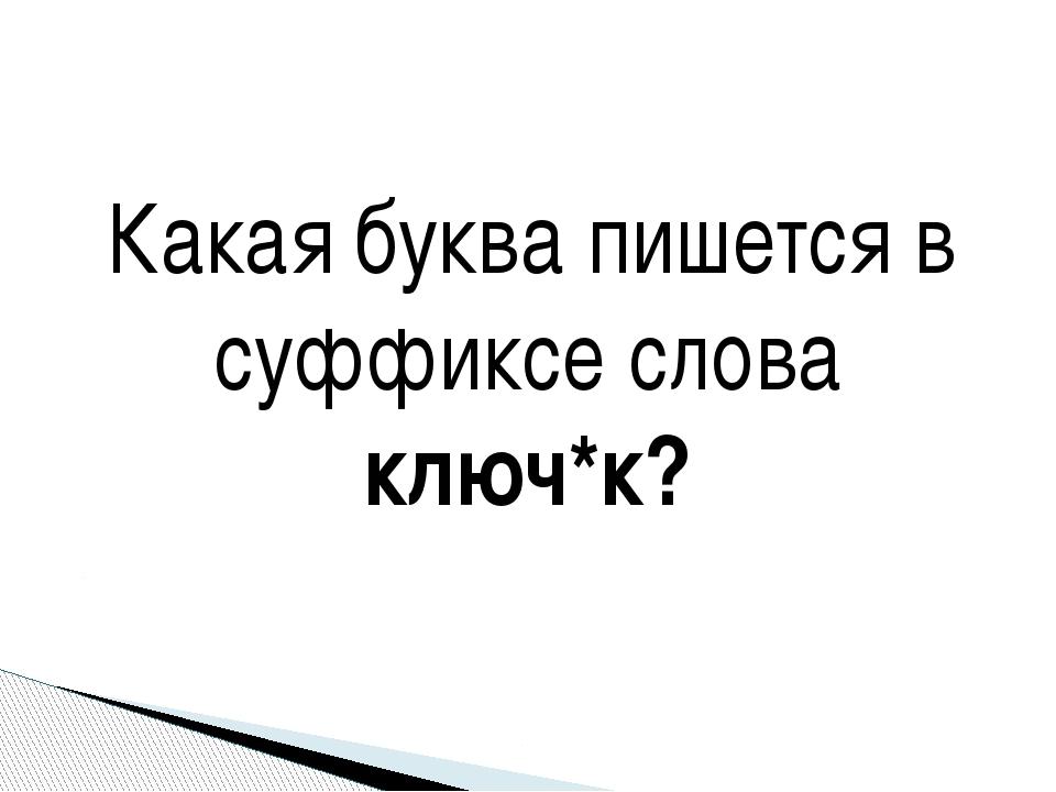 Какая буква пишется в суффиксе слова ключ*к?