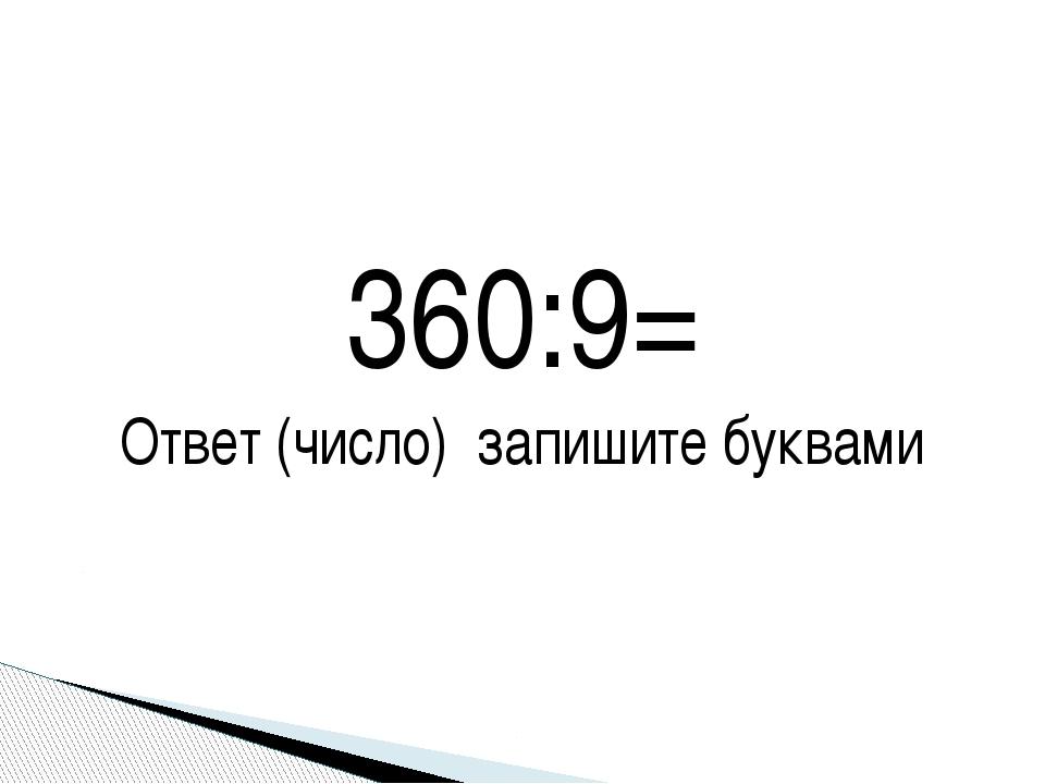 360:9= Ответ (число) запишите буквами
