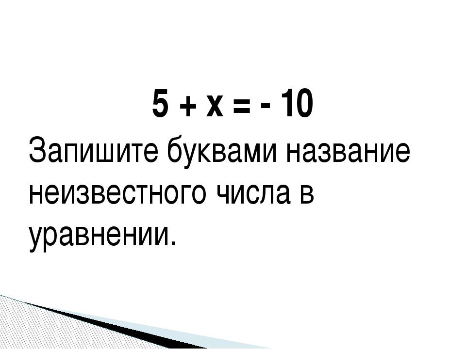 5 + х = - 10 Запишите буквами название неизвестного числа в уравнении.
