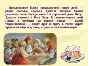 Празднование Пасхи продолжается сорок дней — ровно столько, сколько Христос я