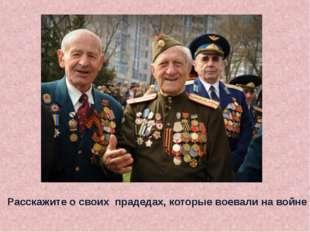 Расскажите о своих прадедах, которые воевали на войне