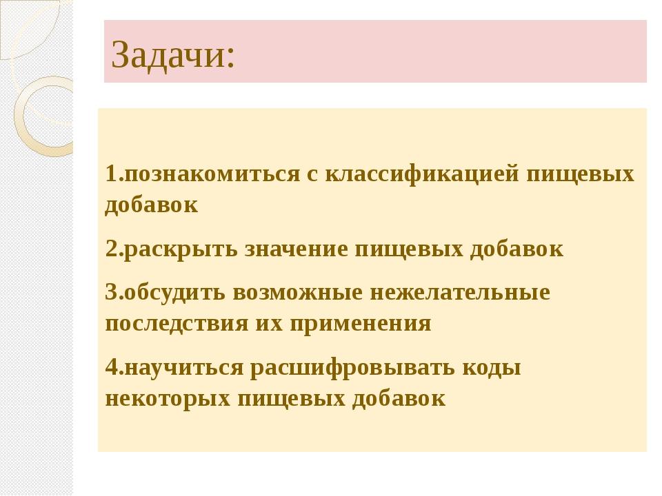 Задачи: 1.познакомиться с классификацией пищевых добавок 2.раскрыть значение...