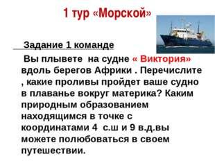 1 тур «Морской» Задание 1 команде Вы плывете на судне « Виктория» вдоль берег