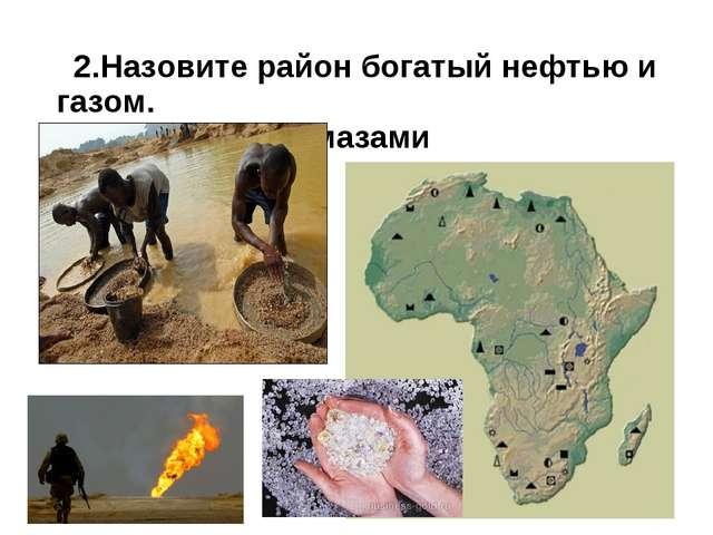 2.Назовите район богатый нефтью и газом. 3. Золотом и алмазами