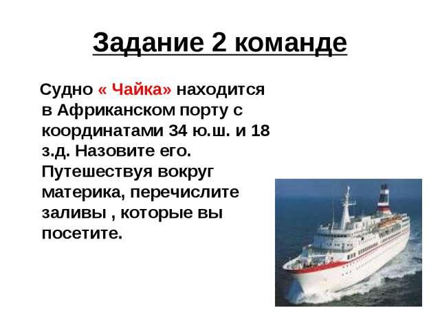 Задание 2 команде Судно « Чайка» находится в Африканском порту с координатами...