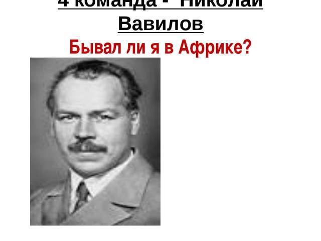 4 команда - Николай Вавилов Бывал ли я в Африке?