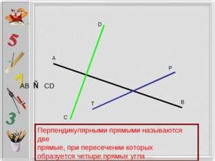 А В С D P T AB ⊥ CD Перпендикулярными прямыми называются две прямые, при пере