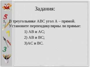 Задания: В треугольнике АВС угол А – прямой. Установите перпендикулярны ли пр