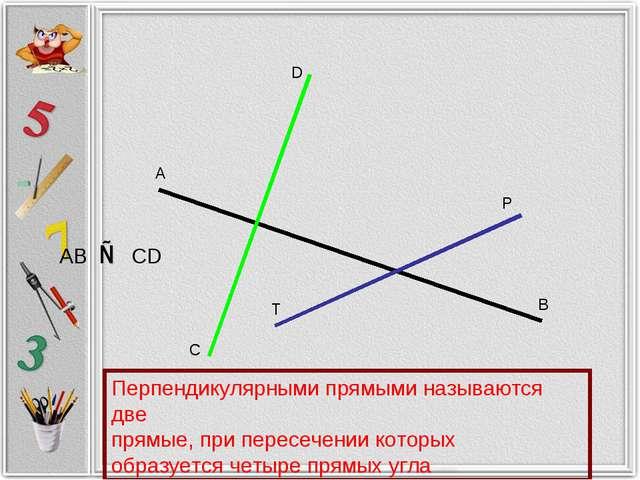 А В С D P T AB ⊥ CD Перпендикулярными прямыми называются две прямые, при пере...