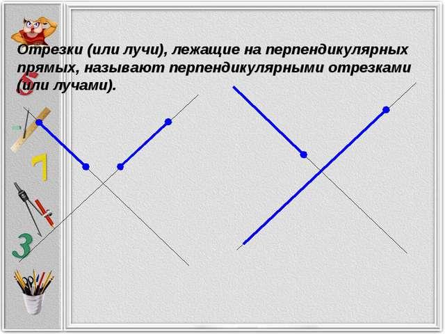 Отрезки (или лучи), лежащие на перпендикулярных прямых, называют перпендикуля...