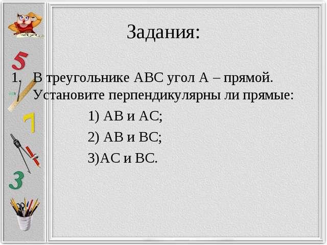 Задания: В треугольнике АВС угол А – прямой. Установите перпендикулярны ли пр...