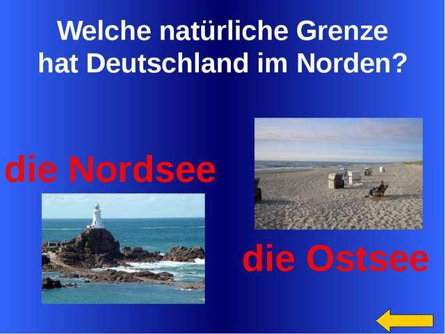 Welche natürliche Grenze hat Deutschland im Norden? die Nordsee die Ostsee S...
