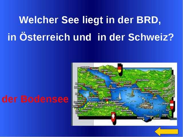 Welcher See liegt in der BRD, in Österreich und in der Schweiz? der Bodensee...