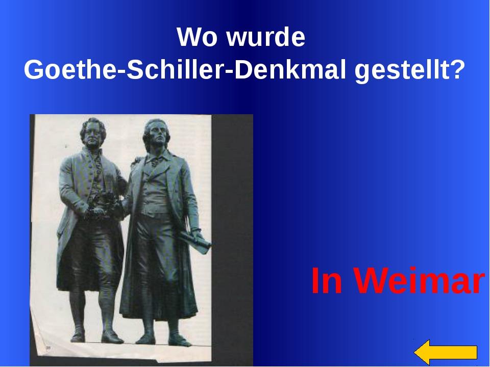 Wo wurde Goethe-Schiller-Denkmal gestellt? In Weimar Welcome to Power Jeopard...
