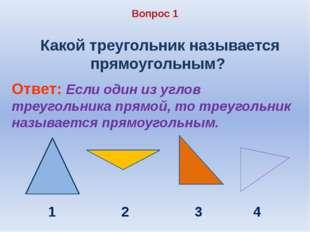 Вопрос 1 Какой треугольник называется прямоугольным? Ответ: Если один из угло