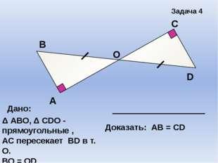 А В С D Задача 4 О Дано: Δ АВО, Δ СDО - прямоугольные , АС пересекает ВD в т.